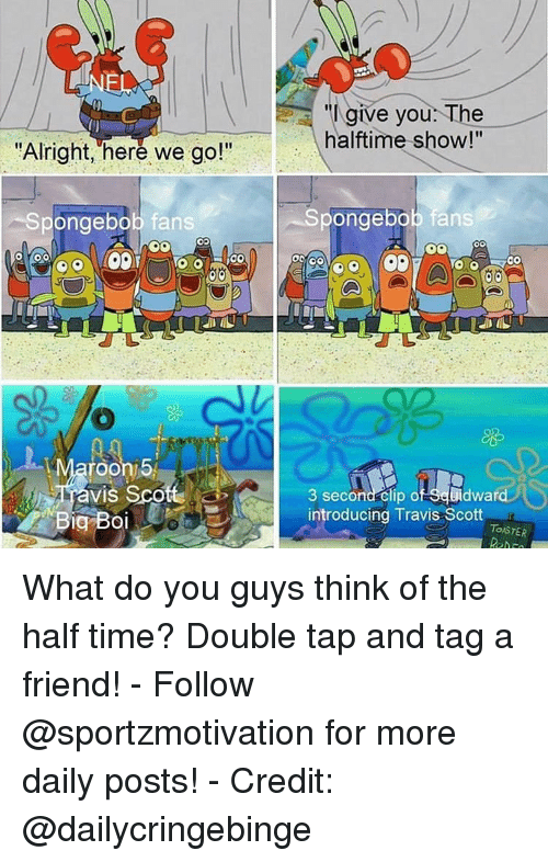 "Memes, SpongeBob, and Travis Scott: ""I give you: The  halftime show!""  Alrignt, here we go!  Spongebob fans  pongebob fans  roon 5  Tavis Sco  3 second- clip of Seuidwa  Big Boiintroducing Travis Scott  TOISTER What do you guys think of the half time? Double tap and tag a friend! - Follow @sportzmotivation for more daily posts! - Credit: @dailycringebinge"