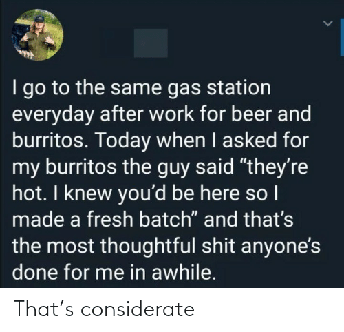 "Gas Station: I go to the same gas station  everyday after work for beer and  burritos. Today when I asked for  my burritos the guy said ""they're  hot. I knew you'd be here so I  made a fresh batch"" and that's  the most thoughtful shit anyone's  done for me in awhile. That's considerate"