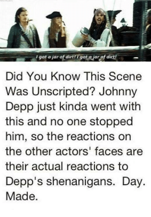 Johnnies: I got aiar of dirtfTgot ajar of dirt!  Did You Know This Scene  Was Unscripted? Johnny  Depp just kinda went with  this and no one stopped  him, so the reactions on  the other actors' faces are  their actual reactions to  Depp's shenanigans. Day  Made.