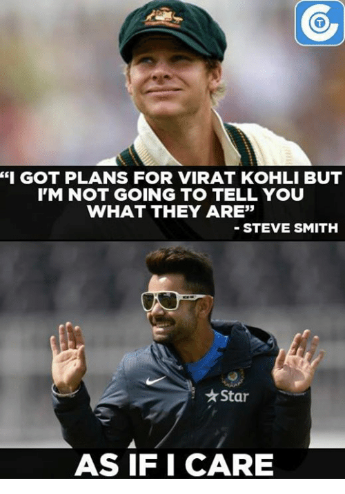 "Memes, Steve Smith, and 🤖: ""I GOT PLANS FOR VIRAT KOHLI BUT  IM NOT GOING TO TELL YOU  WHAT THEY ARE""  STEVE SMITH  Starr  AS IF I CARE"
