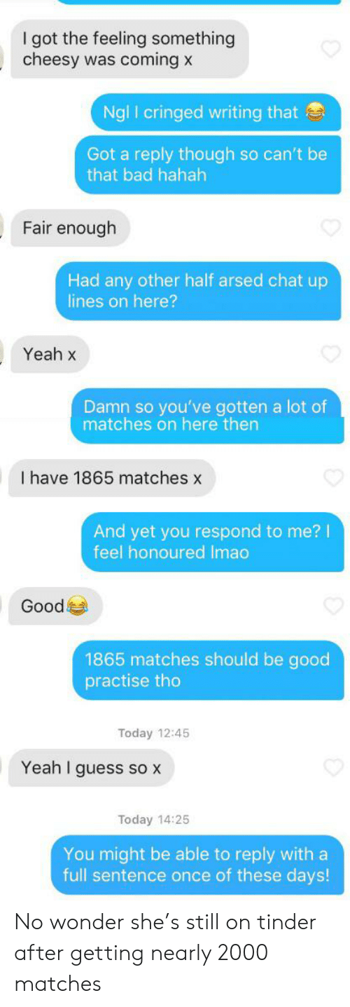 Bad, Tinder, and Yeah: I got the feeling something  cheesy was coming x  Ngl I cringed writing that  Got a reply though so can't be  that bad hahah  Fair enough  Had any other half arsed chat up  lines on here?  Yeah x  Damn so you've gotten a lot of  matches on here then  I have 1865 matches x  And yet you respond to me?  feel honoured Imao  Good  1865 matches should be good  practise tho  Today 12:45  Yeah I guess so X  Today 14:25  You might be able to reply with a  full sentence once of these days! No wonder she's still on tinder after getting nearly 2000 matches