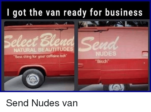 "Aww, Bitch, and Funny: I got the van ready for business  NATURAL BEAUTITUDES  ""Best thing for your caffeine itch  NUDES  Bitch Send Nudes van"