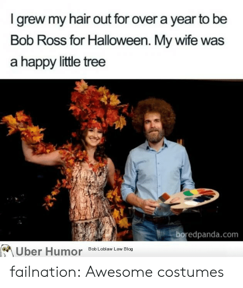 Halloween, Tumblr, and Uber: I grew my hair out for over a year to be  Bob Ross for Halloween. My wife was  a happy little tree  boredpanda.com  Uber Humor  Bob Loblaw Law Blog failnation:  Awesome costumes