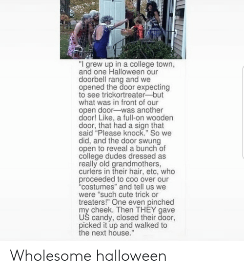 """I Grew Up: """"I grew up in a college town,  and one Halloween our  doorbell rang and we  opened the door expecting  to see trickortreater-but  what was in front of our  open door-was another  door! Like, a full-on wooden  door, that had a sign that  said """"Please knock."""" So we  did, and the door swung  open to reveal a bunch of  college dudes dressed as  really old grandmothers,  curlers in their hair, etc, who  proceeded to coo over our  """"costumes"""" and tell us we  were """"such cute trick or  treaters!"""" One even pinched  my cheek. Then THEY gave  US candy, closed their door,  picked it up and walked to  the next house."""" Wholesome halloween"""