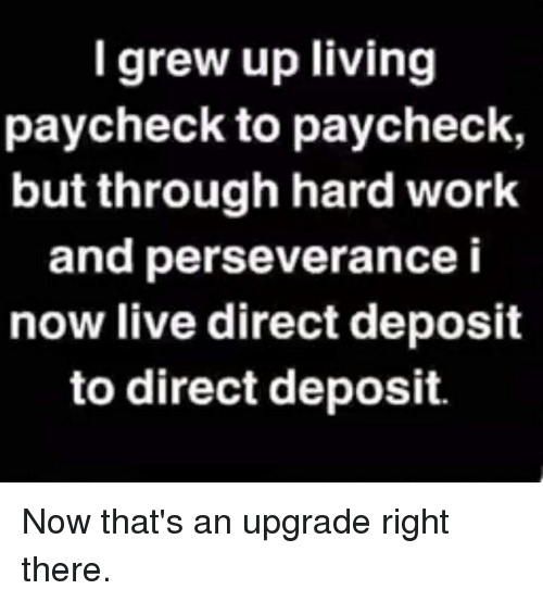 Paycheck To Paycheck: I grew up living  paycheck to paycheck,  but through hard work  and perseverance i  now live direct deposit  to direct deposit. Now that's an upgrade right there.
