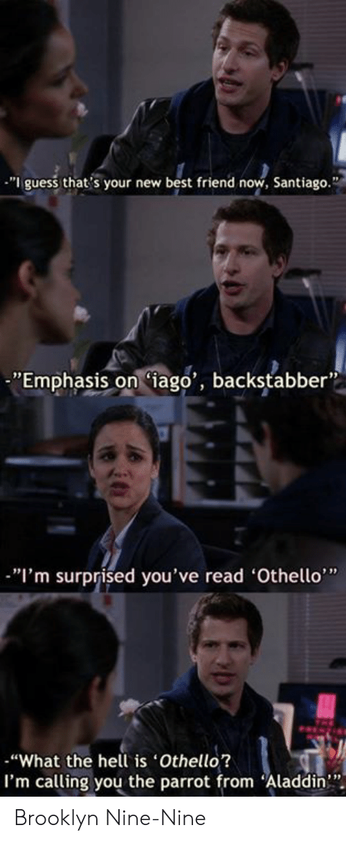 "Aladdin: ""I guess that's your new best friend now, Santiago.""  ""Emphasis oniago', backstabber  ""I'm surprised you've read 'Othello""  ""What the hell is Othello?  I'm calling you the parrot from Aladdin"" Brooklyn Nine-Nine"