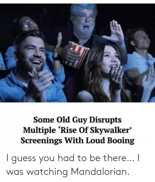 I Was: I guess you had to be there… I was watching Mandalorian.