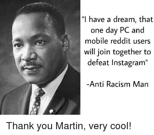 """A Dream, Instagram, and Martin: """"I h  ave a dream, that  one day PC and  mobile reddit users  will join together to  defeat Instagram""""  Anti Racism Man Thank you Martin, very cool!"""
