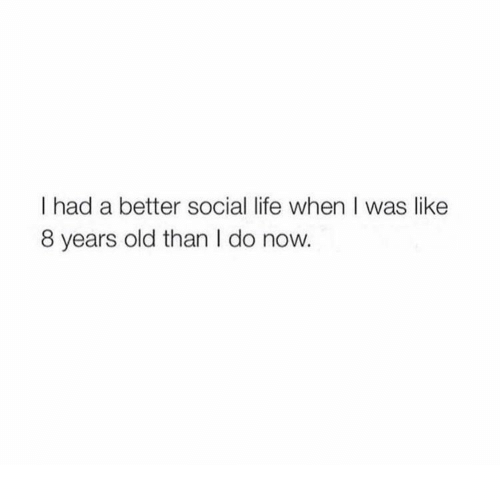Life, Old, and Now: I had a better social life when I was like  8 years old than I do now.