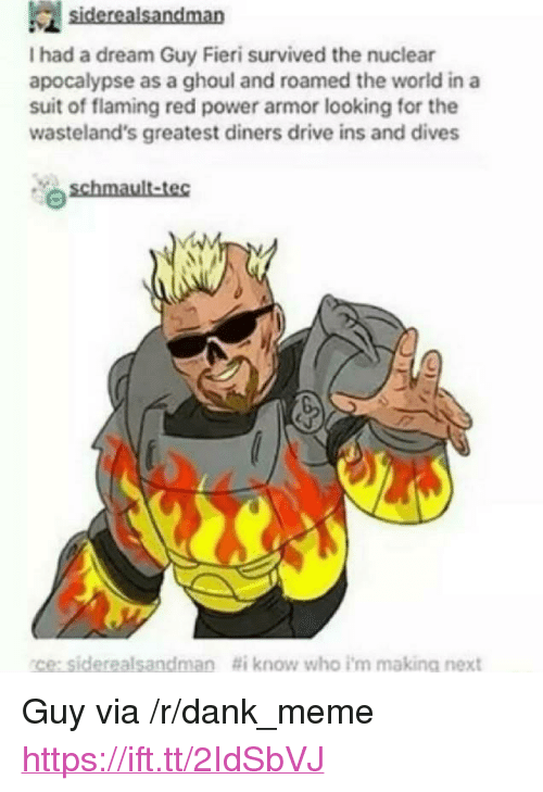 "ghoul: I had a dream Guy Fieri survived the nuclear  apocalypse as a ghoul and roamed the world in a  suit of flaming red power armor looking for the  wasteland's greatest diners drive ins and dives  ce:siderealsandman  #i know who i'm making next <p>Guy via /r/dank_meme <a href=""https://ift.tt/2IdSbVJ"">https://ift.tt/2IdSbVJ</a></p>"