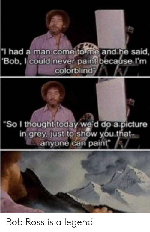 "Bob Ross, Grey, and Paint: I had a man come to me and he said,  'Bob,Icould never paint because I'm  colorblind  ""So I thought today wed do a picture  in grey, just to show you that  anyone can paint Bob Ross is a legend"