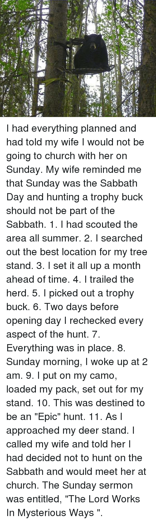 """Bucked: I had everything planned and had told my wife I would not be going to church with her on Sunday. My wife reminded me that Sunday was the Sabbath Day and hunting a trophy buck should not be part of the Sabbath.   1. I had scouted the area all summer.   2. I searched out the best location for my tree stand.   3. I set it all up a month ahead of time.   4. I trailed the herd.   5. I picked out a trophy buck.   6. Two days before opening day I rechecked every aspect of the hunt.   7. Everything was in place.   8. Sunday morning, I woke up at 2 am.   9. I put on my camo, loaded my pack, set out for my stand.   10. This was destined to be an """"Epic"""" hunt.   11. As I approached my deer stand.    I called my wife and told her I had decided not to hunt on the Sabbath and would meet her at church. The Sunday sermon was entitled, """"The Lord Works In Mysterious Ways """"."""