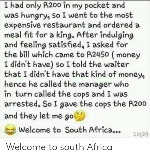 Africa, Hungry, and Money: I had only R200 in my pocket and  was hungry, so I went to the most  expensive restaurant and ordered a  meal fit for a king. After indulging  and feeling satisfied, I asked for  the bill which came to A2450 (money  I didn't have) so I told the waiter  that I didn't have that kind of money,  hence he called the manager who  in turn called the cops and I was  arrested. So I gave the cops the R200  and they let me go  Welcome to South Africa...  10:29 Welcome to south Africa