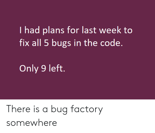 Code, The Code, and Bug: I had plans for last week to  fix all 5 bugs in the code.  Only 9 left. There is a bug factory somewhere