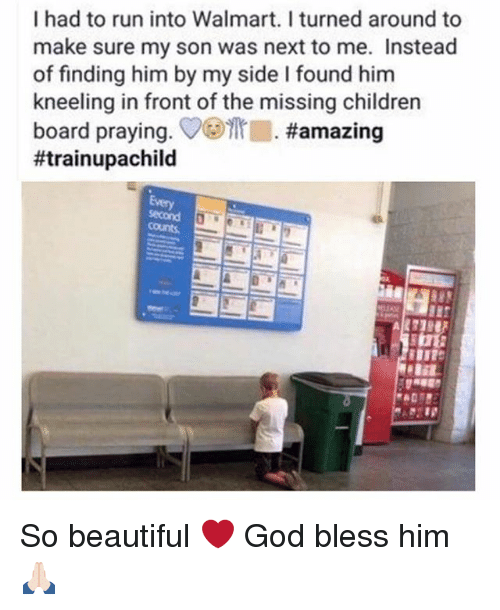 Beautiful, Children, and God: I had to run into Walmart. I turned around to  make sure my son was next to me. Instead  of finding him by my side I found him  kneeling in front of the missing children  board praying. ▽ ·#amazing  #trainupachild  Every So beautiful ❤️ God bless him 🙏🏻