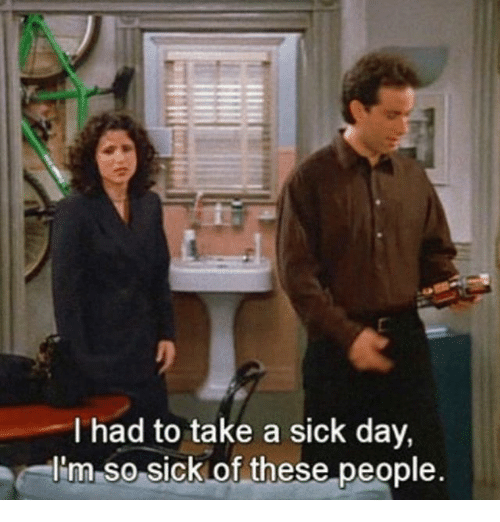 Sick Day: I had to take a sick day,  I'm so sick of these people  al