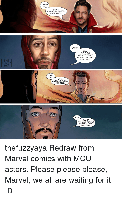 Marvel Comics: I HAD  TO.  WE'RE  AWESOME FACIAL  HAIR BROS.  WOW.  ALL  OF THIS  WAS TOTALLY  WORTH IT JUST  FOR THAT  THE  FUZZY  AYA   I HAD  TO  WE'RE  AWESOME FACIAL  HAIR BROS.  ALL OF  THIS WAS TOTALLY  WORTH IT JUST  FOR THAT thefuzzyaya:Redraw from Marvel comics with MCU actors.Please please please, Marvel, we all are waiting for it :D