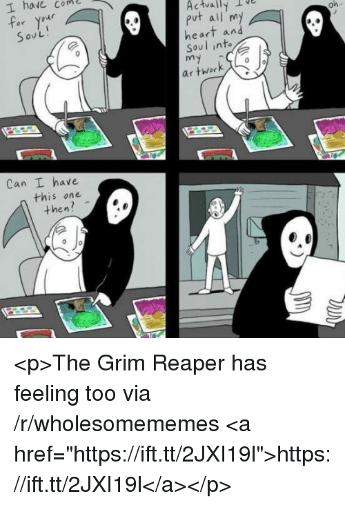 """grim reaper: I haie com  Actually IV  put all my  heart an  Soul into  ny  or yaur  S ov L  on-  Can I have  this one  then? <p>The Grim Reaper has feeling too via /r/wholesomememes <a href=""""https://ift.tt/2JXI19l"""">https://ift.tt/2JXI19l</a></p>"""
