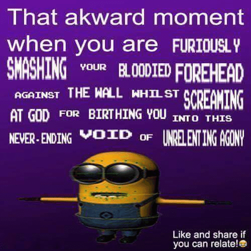 God, Never, and Can: I hat akward moment  when you are FURIOUSL  SMASHINGuR BLODIED FOREHEAD  AGAINST THE WALL WHILST  AT GOD FOR BIRTHING YOU INTO THIS  NEVER ENDING OD oF UNRELENTING AGONV  SCREAKING  Like and share if  you can relate!