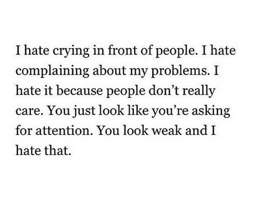 Crying, Asking, and You: I hate crying in front of people. I hate  complaining about my problems. I  hate it because people don't really  care. You just look like you're asking  for attention. You look weak and I  hate that.