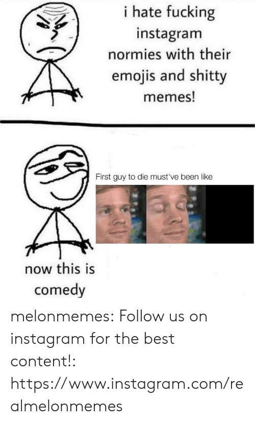 Mustve: i hate fucking  instagram  normies with their  emojis and shitty  memes!  First guy to die must've been like  now this is  comedy melonmemes:  Follow us on instagram for the best content!: https://www.instagram.com/realmelonmemes