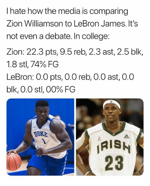 uke: I hate how the media is comparing  Zion Williamson to LeBron James. It's  not even a debate. In college:  Zion: 22.3 pts, 9.5 reb, 2.3 ast, 2.5 blk,  1.8 stl, 74% FG  LeBron: 0.0 pts, 0.0 reb, 0.0 ast, 0.0  blk, 0.0 stl, 00% FG  UKE  AISH  23