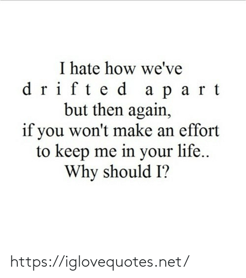 But Then: I hate how we've  drifte d a part  but then again,  if you won't make an effort  to keep me in your life..  Why should I? https://iglovequotes.net/