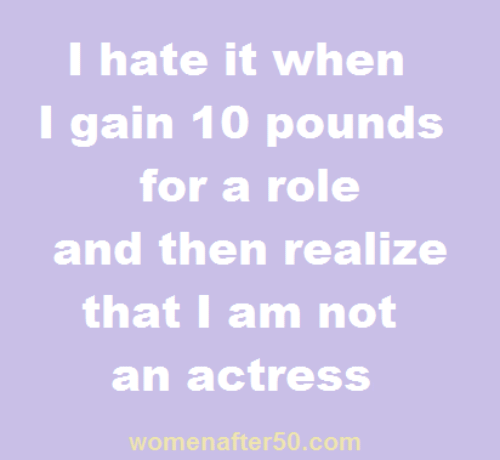 Memes, 🤖, and Com: I hate it when  I gain 10 pounds  for a role  and then realize  that I am not  an actress  womenafter50.com