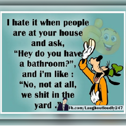 "the yards: I hate it when people  are at your house  and ask,  ""Hey do you have  a bathroom?""  and i'm like  ""No, not at all,  we shit in the  yard.  Fb.com/Laugh outloudly247"