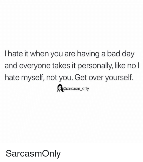 Bad, Bad Day, and Funny: I hate it when you are having a bad day  and everyone takes it personally, like no l  hate myself, not you. Get over yourself.  @sarcasm only SarcasmOnly