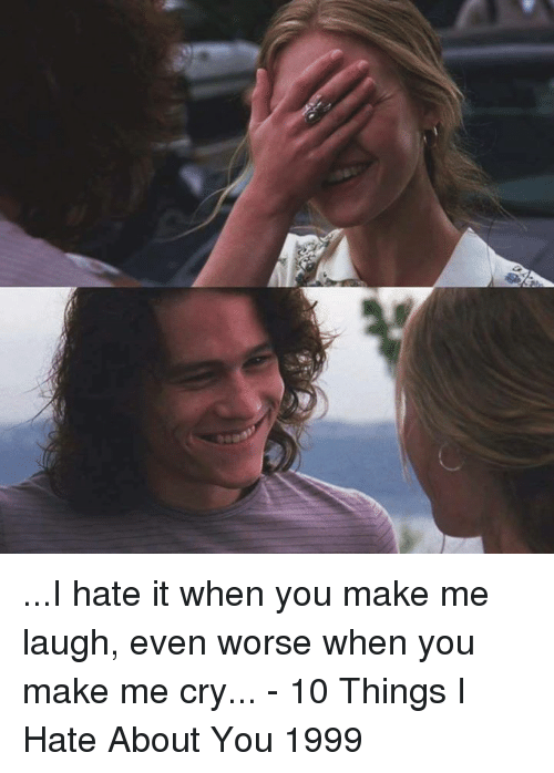 10 Things I Hate About You: ...I hate it when you make me laugh, even worse when you make me cry...  - 10 Things I Hate About You 1999