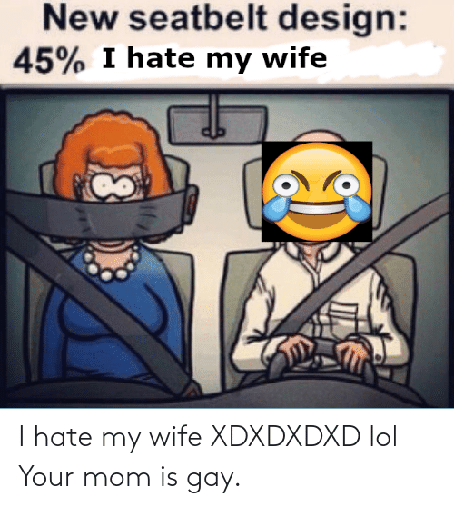 gay: I hate my wife XDXDXDXD lol Your mom is gay.