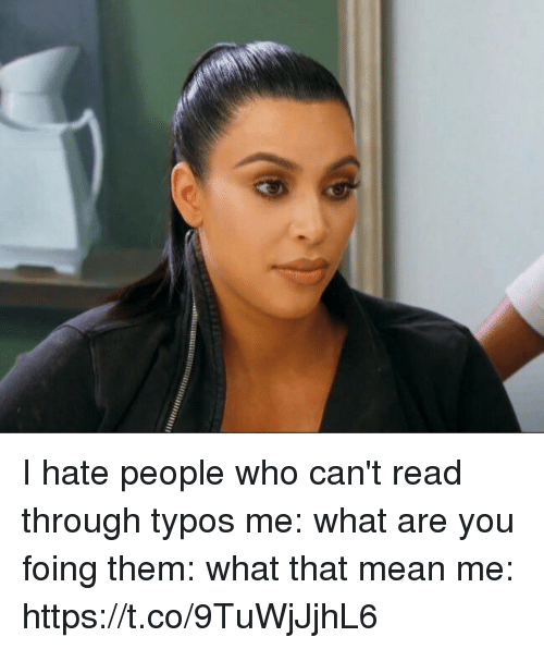 Mean, Girl Memes, and Who: I hate people who can't read through typos  me: what are you foing them: what that mean me: https://t.co/9TuWjJjhL6