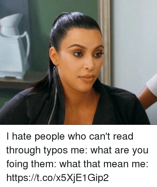 Mean, Girl Memes, and Who: I hate people who can't read through typos  me: what are you foing them: what that mean me: https://t.co/x5XjE1Gip2
