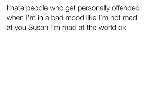 Bad, Mood, and World: I hate people who get personally offended  when T'm in a bad mood like l'm not mada  at you Susan I'm mad at the world ok