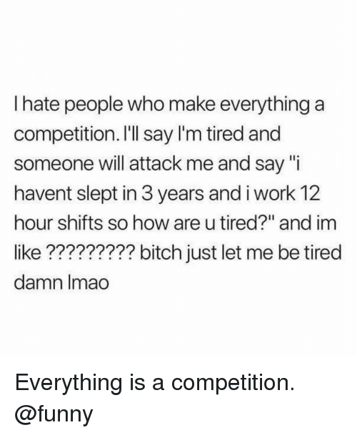 """Bitch, Funny, and Lmao: I hate people who make everything a  competition. I'Il say l'm tired and  someone will attack me and say """"i  havent slept in 3 years and i work 12  hour shifts so how are u tired?"""" and im  like????????? bitch just let me be tired  damn lmao Everything is a competition. @funny"""
