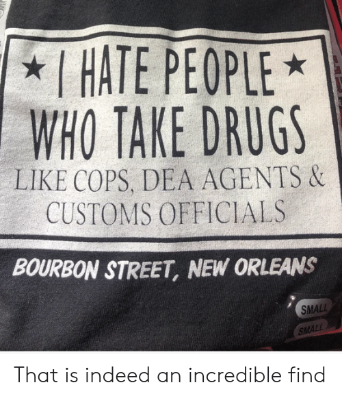 Drugs, Indeed, and New Orleans: I HATE PEOPLE  WHO TAKE DRUGS  LIKE COPS, DEA AGENTS &  CUSTOMS OFFICIALS  BOURBON STREET, NEW ORLEANS  SMALL  SMALL That is indeed an incredible find