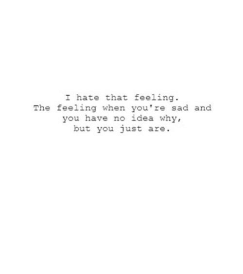 The Feeling: I hate that feeling  The feeling when you're sad and  you have no idea why,  but you just are. https://iglovequotes.net/
