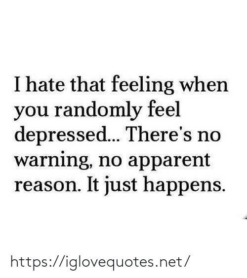warning: I hate that feeling when  you randomly feel  depressed... There's no  warning, no apparent  reason. It just happens. https://iglovequotes.net/