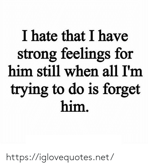 feelings: I hate that I have  strong feelings for  him still when all I'm  trying to do is forget  him. https://iglovequotes.net/