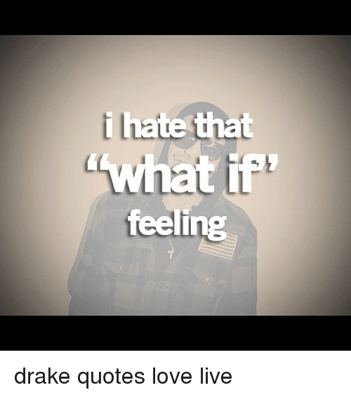 I Hate That What if Feeling Drake Quotes Love Live | Drake ...