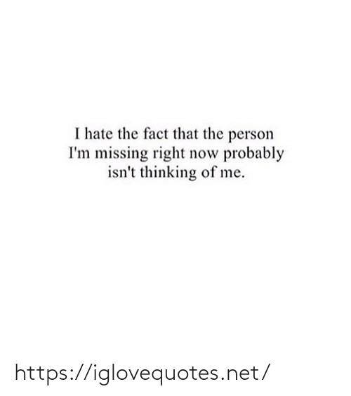 i hate: I hate the fact that the person  I'm missing right now probably  isn't thinking of me. https://iglovequotes.net/