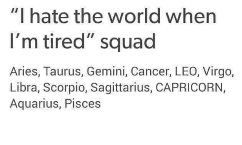 "Squad, Aquarius, and Aries: ""I hate the world when  I'm tired"" squad  Aries, Taurus, Gemini, Cancer, LEO, Virgo,  Libra, Scorpio, Sagittarius, CAPRICORN,  Aquarius, Pisces"