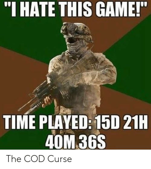 """cod: """"I HATE THIS GAME!  TIME PLAYED: 15D 21H  40M 36S The COD Curse"""