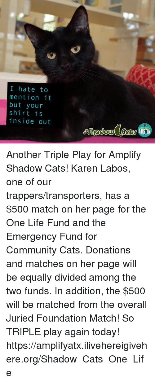 insideous: I hate to  mention it  but your  shirt is  inside out Another Triple Play for Amplify Shadow Cats! Karen Labos, one of our trappers/transporters, has a $500 match on her page for the One Life Fund and the Emergency Fund for Community Cats.  Donations and matches on her page will be equally divided among the two funds.  In addition, the $500 will be matched from the overall Juried Foundation Match! So TRIPLE play again today!  https://amplifyatx.ilivehereigivehere.org/Shadow_Cats_One_Life