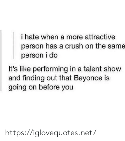 Its Like: i hate when a more attractive  person has a crush on the same  person i do  It's like performing in a talent show  and finding out that Beyonce is  going on before you https://iglovequotes.net/