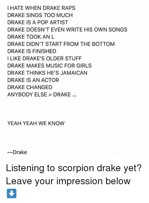 raps: I HATE WHEN DRAKE RAPS  DRAKE SINGS TOO MUCHH  DRAKE IS A POP ARTIST  DRAKE DOESN'T EVEN WRITE HIS OWN SONGS  DRAKE TOOK ANL  DRAKE DIDN'T START FROM THE BOTTOM  DRAKE IS FINISHED  I LIKE DRAKE'S OLDER STUFF  DRAKE MAKES MUSIC FOR GIRLS  DRAKE THINKS HE'S JAMAICAN  DRAKE IS AN ACTOR  DRAKE CHANGED  ANYBODY ELSE > DRAKE  YEAH YEAH WE KNOW  ーDrake Listening to scorpion drake yet? Leave your impression below ⬇️