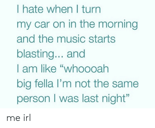 "Music, Fella, and Irl: I hate when I turn  my car on in the morning  and the music starts  blasting... and  I am like ""who0oah  big fella l'm not the same  person I was last night"" me irl"