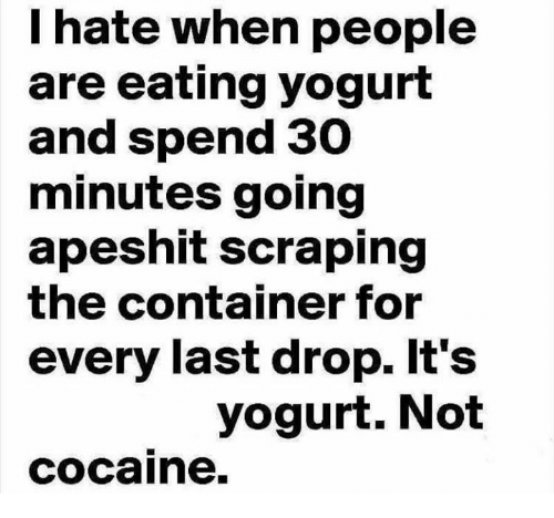 Cocaines: I hate when people  are eating yogurt  and spend 30  minutes going  apeshit scraping  the container for  every last drop. It's  yogurt. Not  cocaine.