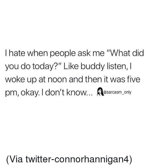"""Funny, Memes, and Twitter: I hate when people ask me """"What did  you do today?"""" Like buddy listen, l  woke up at noon and then it was five  pm, okay. I don't know... sarcasm, only (Via twitter-connorhannigan4)"""
